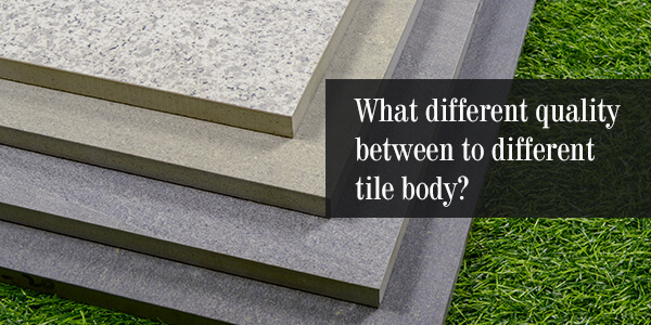 What Different Quality Between to Different Tile Body